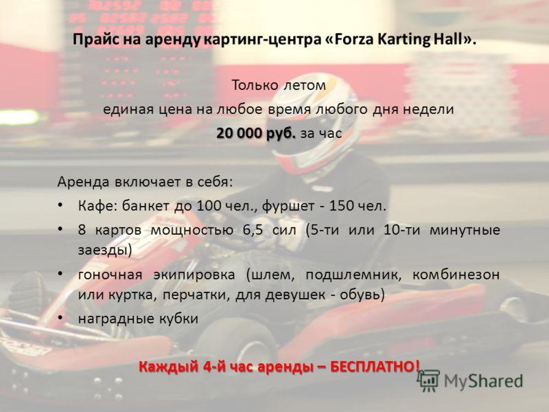Прайс на аренду картинг-центра «Forza Karting Hall». Только летом единая цена на любое время любого дня недели 20 000 руб. 20 000 руб. за час Аренда включает в себя: Кафе: банкет до 100 чел., фуршет - 150 чел. 8 картов мощностью 6,5 сил (5-ти или 10-