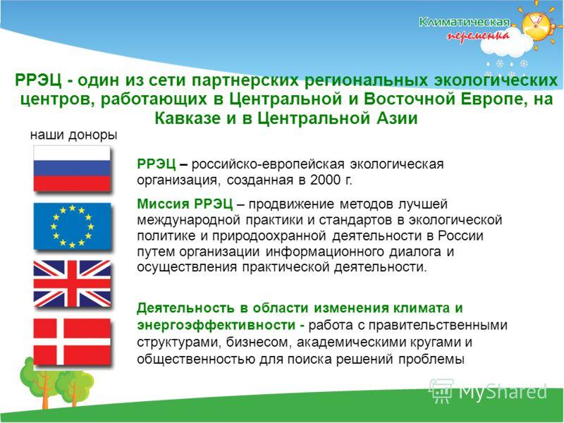 РРЭЦ - один из сети партнерских региональных экологических центров, работающих в Центральной и Восточной Европе, на Кавказе и в Центральной Азии наши доноры РРЭЦ – российско-европейская экологическая организация, созданная в 2000 г. Миссия РРЭЦ – про