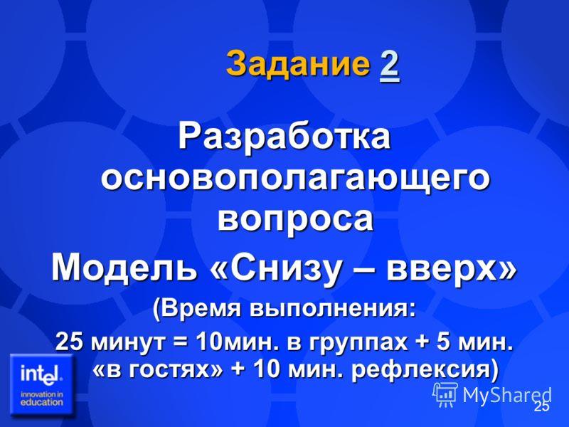 25 Задание 2 2 Разработка основополагающего вопроса Модель «Снизу – вверх» (Время выполнения: 25 минут = 10мин. в группах + 5 мин. «в гостях» + 10 мин. рефлексия)