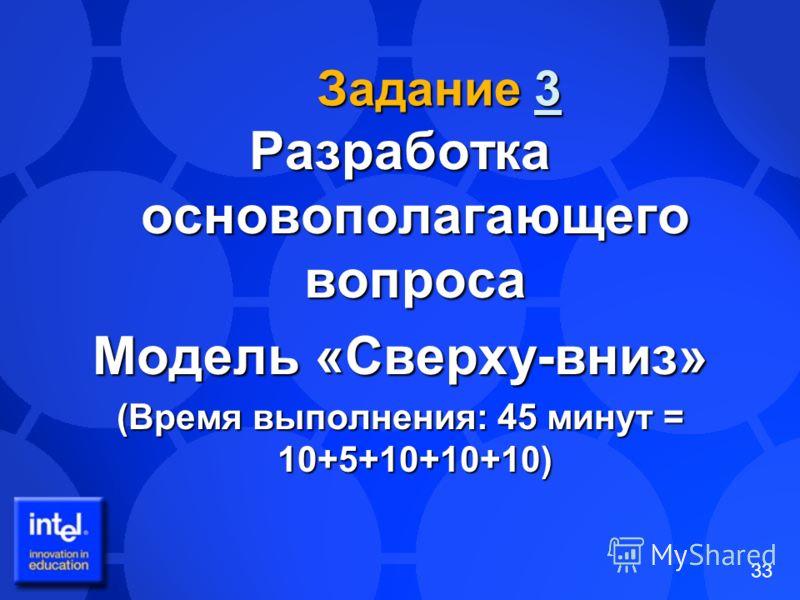 33 Задание 3 3 Разработка основополагающего вопроса Модель «Сверху-вниз» (Время выполнения: 45 минут = 10+5+10+10+10)