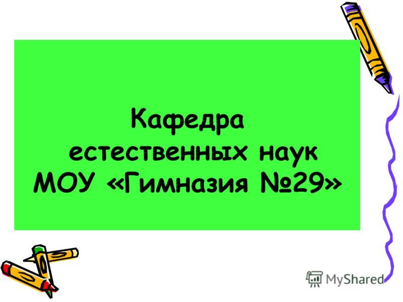 Кафедра естественных наук МОУ «Гимназия 29»