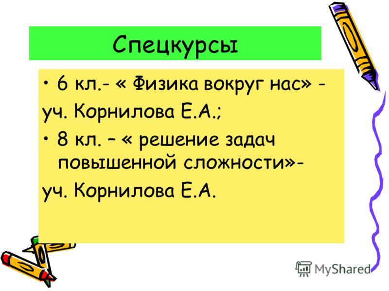 Спецкурсы 6 кл.- « Физика вокруг нас» - уч. Корнилова Е.А.; 8 кл. – « решение задач повышенной сложности»- уч. Корнилова Е.А.