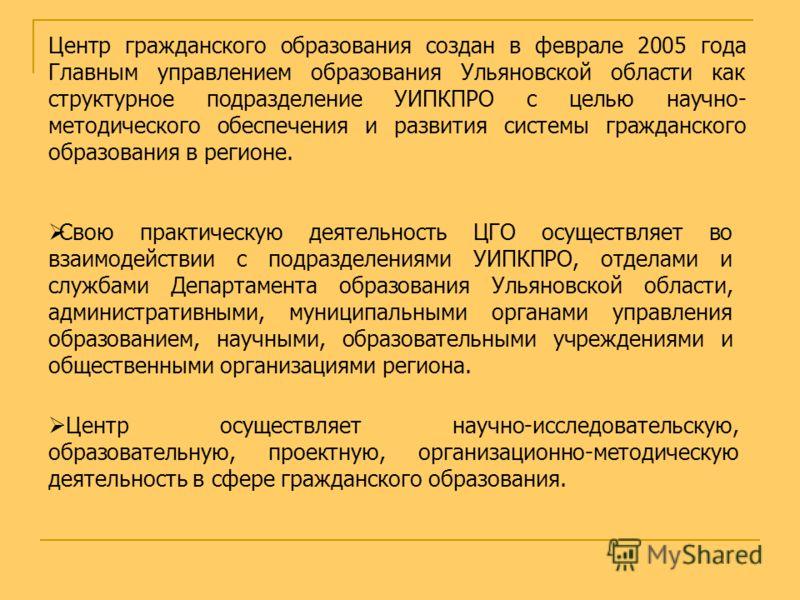 Центр гражданского образования создан в феврале 2005 года Главным управлением образования Ульяновской области как структурное подразделение УИПКПРО с целью научно- методического обеспечения и развития системы гражданского образования в регионе. Центр