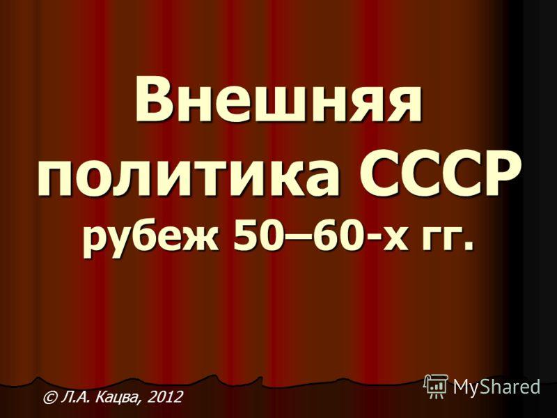 Внешняя политика СССР рубеж 50–60-х гг. Внешняя политика СССР рубеж 50–60-х гг. © Л.А. Кацва, 2012