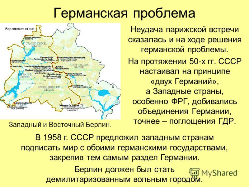 Германская проблема Неудача парижской встречи сказалась и на ходе решения германской проблемы. На протяжении 50-х гг. СССР настаивал на принципе «двух Германий», а Западные страны, особенно ФРГ, добивались объединения Германии, точнее – поглощения ГД