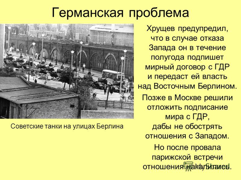 Германская проблема Хрущев предупредил, что в случае отказа Запада он в течение полугода подпишет мирный договор с ГДР и передаст ей власть над Восточным Берлином. Позже в Москве решили отложить подписание мира с ГДР, дабы не обострять отношения с За