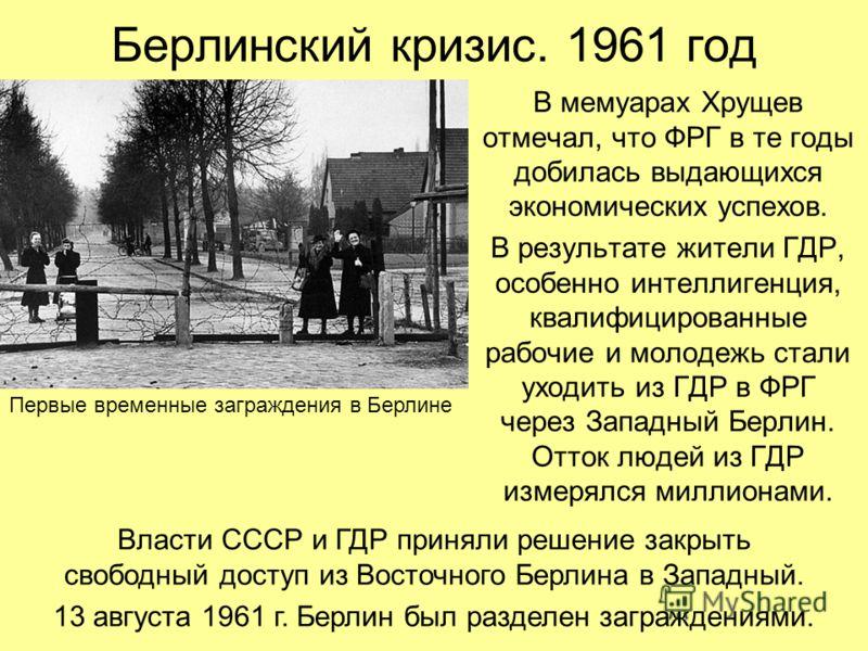Берлинский кризис. 1961 год В мемуарах Хрущев отмечал, что ФРГ в те годы добилась выдающихся экономических успехов. В результате жители ГДР, особенно интеллигенция, квалифицированные рабочие и молодежь стали уходить из ГДР в ФРГ через Западный Берлин