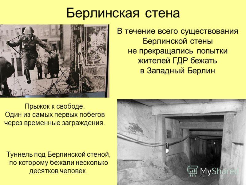 Берлинская стена В течение всего существования Берлинской стены не прекращались попытки жителей ГДР бежать в Западный Берлин Прыжок к свободе. Один из самых первых побегов через временные заграждения. Туннель под Берлинской стеной, по которому бежали