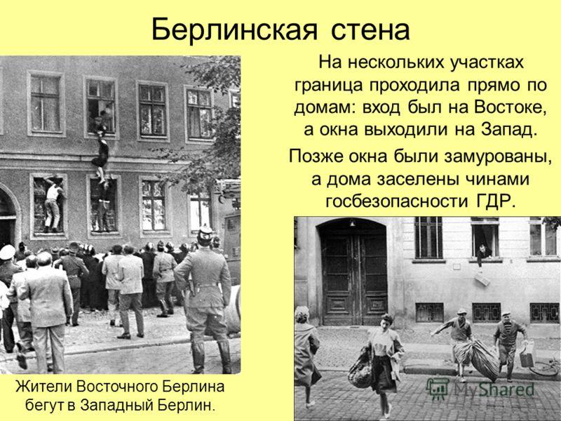Берлинская стена На нескольких участках граница проходила прямо по домам: вход был на Востоке, а окна выходили на Запад. Позже окна были замурованы, а дома заселены чинами госбезопасности ГДР. Жители Восточного Берлина бегут в Западный Берлин.