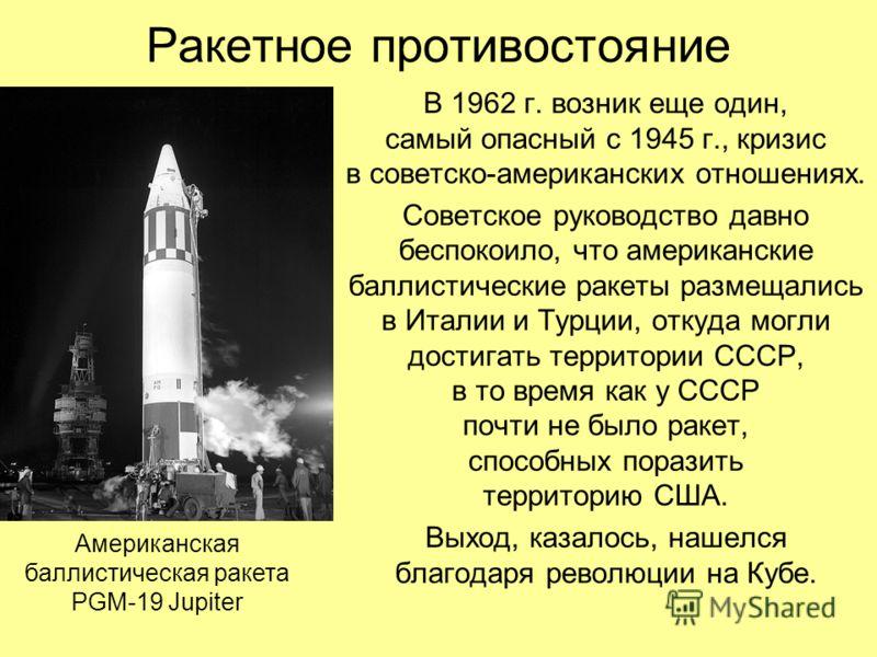 Ракетное противостояние В 1962 г. возник еще один, самый опасный с 1945 г., кризис в советско-американских отношениях. Советское руководство давно беспокоило, что американские баллистические ракеты размещались в Италии и Турции, откуда могли достигат