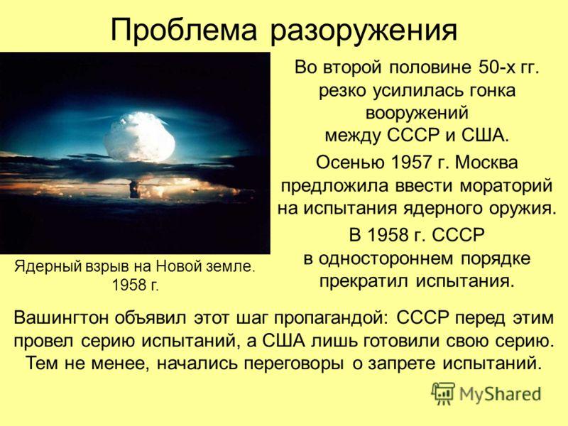Проблема разоружения Во второй половине 50-х гг. резко усилилась гонка вооружений между СССР и США. Осенью 1957 г. Москва предложила ввести мораторий на испытания ядерного оружия. В 1958 г. СССР в одностороннем порядке прекратил испытания. Вашингтон