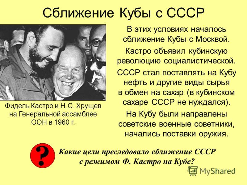 Сближение Кубы с СССР В этих условиях началось сближение Кубы с Москвой. Кастро объявил кубинскую революцию социалистической. СССР стал поставлять на Кубу нефть и другие виды сырья в обмен на сахар (в кубинском сахаре СССР не нуждался). На Кубу были