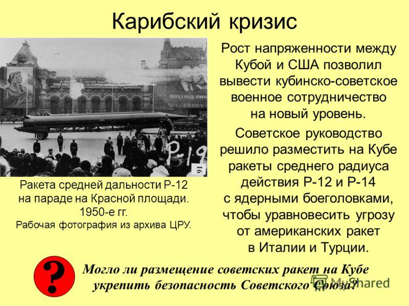 Карибский кризис Рост напряженности между Кубой и США позволил вывести кубинско-советское военное сотрудничество на новый уровень. Советское руководство решило разместить на Кубе ракеты среднего радиуса действия Р-12 и Р-14 с ядерными боеголовками, ч