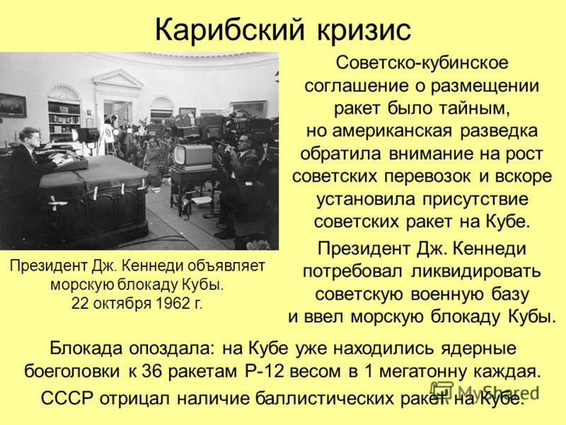 Карибский кризис Советско-кубинское соглашение о размещении ракет было тайным, но американская разведка обратила внимание на рост советских перевозок и вскоре установила присутствие советских ракет на Кубе. Президент Дж. Кеннеди потребовал ликвидиров