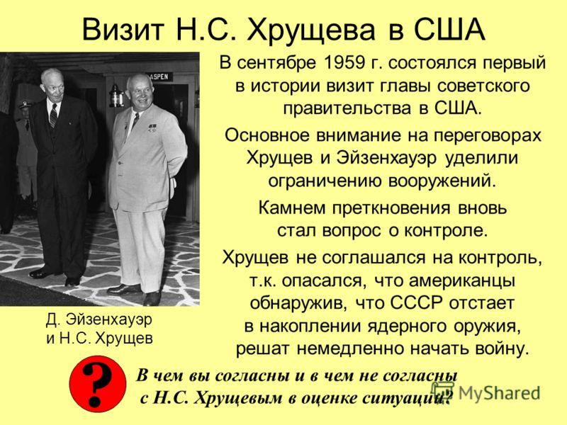 Визит Н.С. Хрущева в США В сентябре 1959 г. состоялся первый в истории визит главы советского правительства в США. Основное внимание на переговорах Хрущев и Эйзенхауэр уделили ограничению вооружений. Камнем преткновения вновь стал вопрос о контроле.