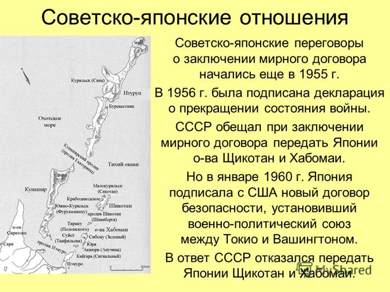 Советско-японские отношения Советско-японские переговоры о заключении мирного договора начались еще в 1955 г. В 1956 г. была подписана декларация о прекращении состояния войны. СССР обещал при заключении мирного договора передать Японии о-ва Щикотан