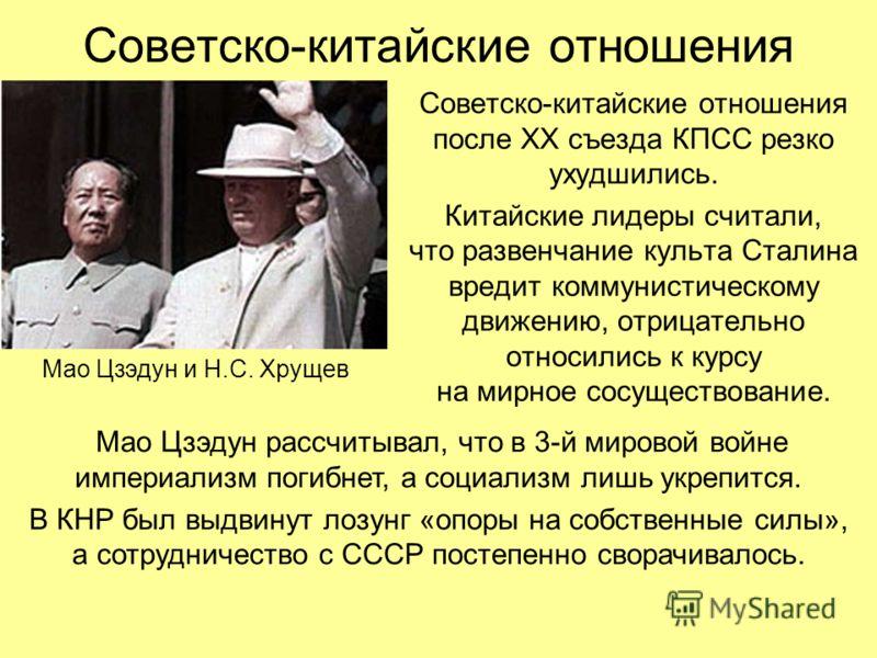 Советско-китайские отношения Советско-китайские отношения после ХХ съезда КПСС резко ухудшились. Китайские лидеры считали, что развенчание культа Сталина вредит коммунистическому движению, отрицательно относились к курсу на мирное сосуществование. Ма