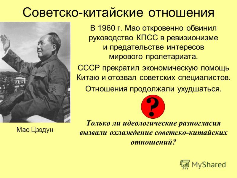 Советско-китайские отношения В 1960 г. Мао откровенно обвинил руководство КПСС в ревизионизме и предательстве интересов мирового пролетариата. СССР прекратил экономическую помощь Китаю и отозвал советских специалистов. Отношения продолжали ухудшаться