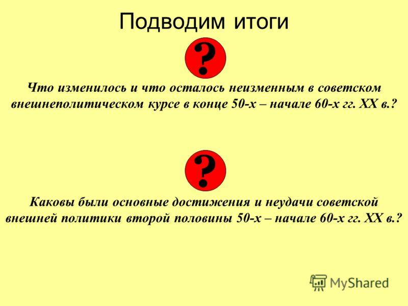 Подводим итоги Что изменилось и что осталось неизменным в советском внешнеполитическом курсе в конце 50-х – начале 60-х гг. ХХ в.? Каковы были основные достижения и неудачи советской внешней политики второй половины 50-х – начале 60-х гг. ХХ в.? ? ?