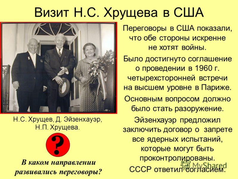Визит Н.С. Хрущева в США Переговоры в США показали, что обе стороны искренне не хотят войны. Было достигнуто соглашение о проведении в 1960 г. четырехсторонней встречи на высшем уровне в Париже. Основным вопросом должно было стать разоружение. Эйзенх