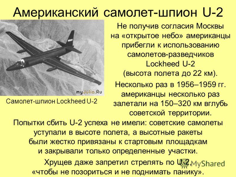 Американский самолет-шпион U-2 Не получив согласия Москвы на «открытое небо» американцы прибегли к использованию самолетов-разведчиков Lockheed U-2 (высота полета до 22 км). Несколько раз в 1956–1959 гг. американцы несколько раз залетали на 150–320 к