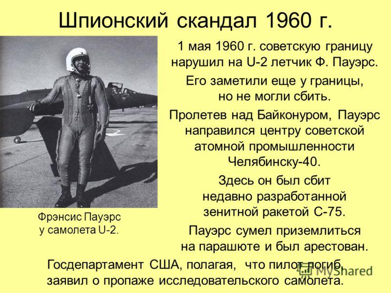 Шпионский скандал 1960 г. 1 мая 1960 г. советскую границу нарушил на U-2 летчик Ф. Пауэрс. Его заметили еще у границы, но не могли сбить. Пролетев над Байконуром, Пауэрс направился центру советской атомной промышленности Челябинску-40. Здесь он был с