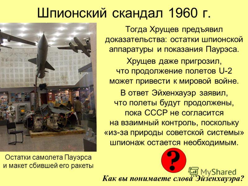 Шпионский скандал 1960 г. Тогда Хрущев предъявил доказательства: остатки шпионской аппаратуры и показания Паурэса. Хрущев даже пригрозил, что продолжение полетов U-2 может привести к мировой войне. В ответ Эйхенхауэр заявил, что полеты будут продолже