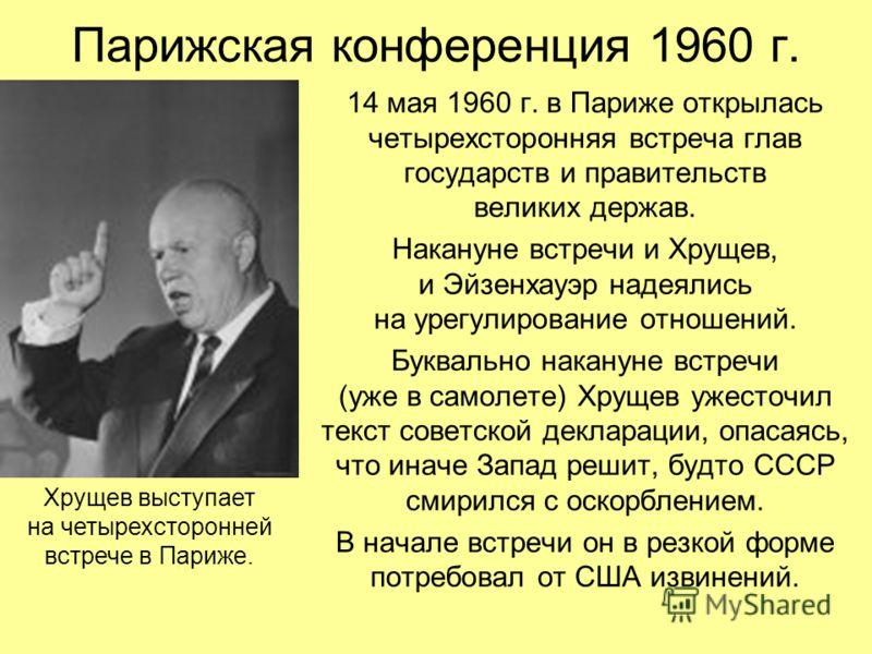 Парижская конференция 1960 г. 14 мая 1960 г. в Париже открылась четырехсторонняя встреча глав государств и правительств великих держав. Накануне встречи и Хрущев, и Эйзенхауэр надеялись на урегулирование отношений. Буквально накануне встречи (уже в с