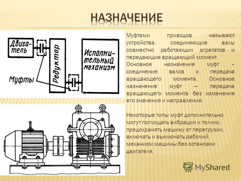 Муфтами приводов называют устройства, соединяющие валы совместно работающих агрегатов и передающие вращающий момент. Основное назначение муфт – соединение валов и передача вращающего момента. Основное назначение муфт передача вращающего момента без и