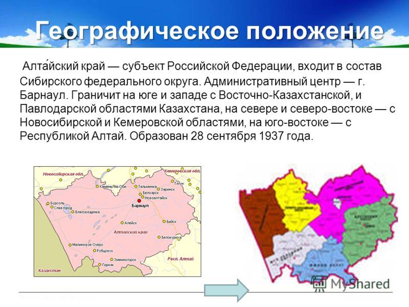 Географическое положение Алта́йский край субъект Российской Федерации, входит в состав Сибирского федерального округа. Административный центр г. Барнаул. Граничит на юге и западе с Восточно-Казахстанской, и Павлодарской областями Казахстана, на север
