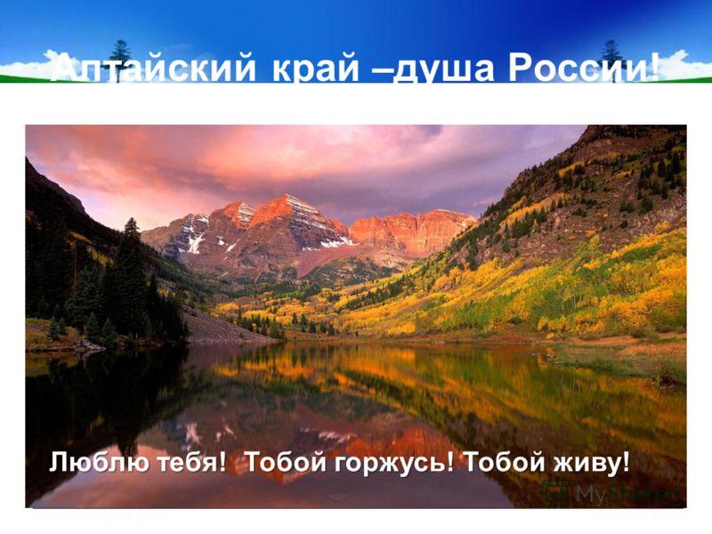 Алтайский край –душа России! Люблю тебя! Тобой горжусь! Тобой живу!