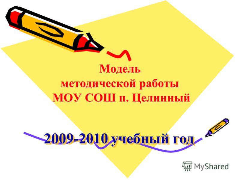 2009-2010 учебный год Модель методической работы МОУ СОШ п. Целинный
