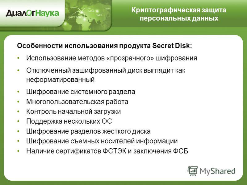 Криптографическая защита персональных данных Особенности использования продукта Secret Disk: Использование методов «прозрачного» шифрования Отключенный зашифрованный диск выглядит как неформатированный Шифрование системного раздела Многопользовательс