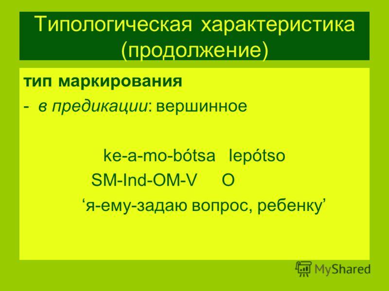 Типологическая характеристика (продолжение) тип маркирования -в предикации: вершинное ke-a-mo-bótsa lepótso SM-Ind-OM-V O я-ему-задаю вопрос, ребенку