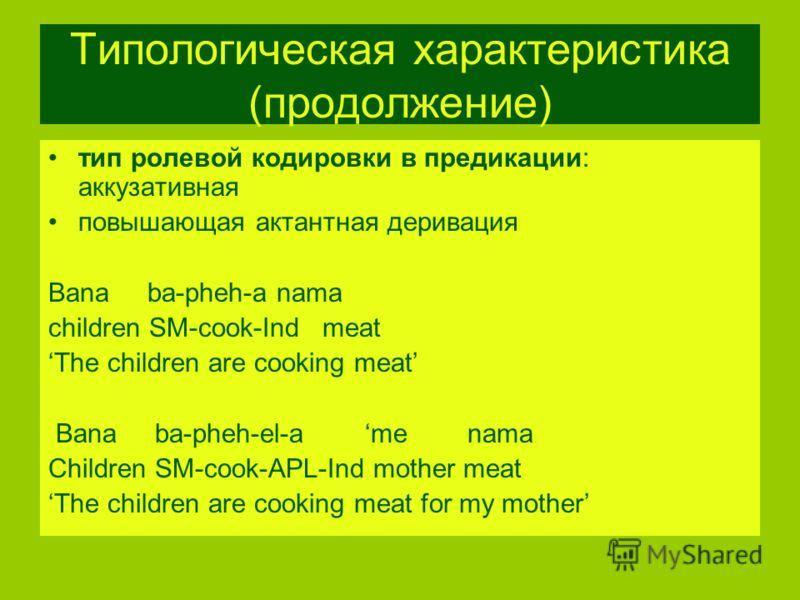 Типологическая характеристика (продолжение) тип ролевой кодировки в предикации: аккузативная повышающая актантная деривация Bana ba-pheh-a nama children SM-cook-Ind meat The children are cooking meat Bana ba-pheh-el-a me nama Children SM-cook-APL-Ind