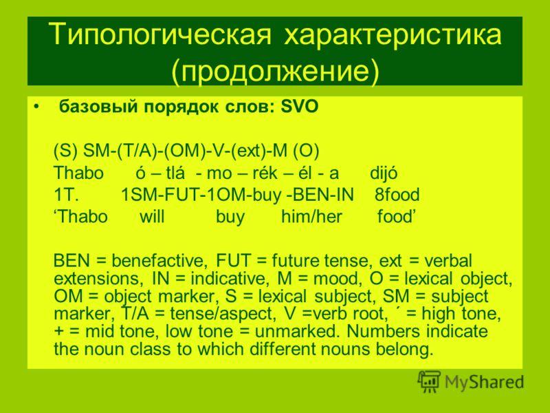 Типологическая характеристика (продолжение) базовый порядок слов: SVO (S) SM-(T/A)-(OM)-V-(ext)-M (O) Thabo ó – tlá - mo – rék – él - a dijó 1T. 1SM-FUT-1OM-buy -BEN-IN 8food Thabo will buy him/her food BEN = benefactive, FUT = future tense, ext = ve