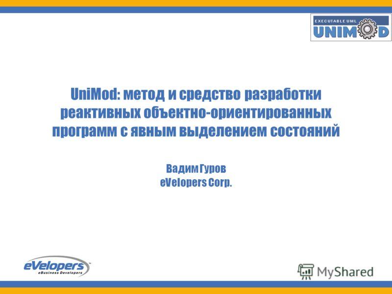 UniMod 1 UniMod: метод и средство разработки реактивных объектно-ориентированных программ с явным выделением состояний Вадим Гуров eVelopers Corp.