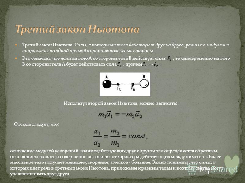 Третий закон Ньютона: Силы, с которыми тела действуют друг на друга, равны по модулям и направлены по одной прямой в противоположные стороны. Это означает, что если на тело А со стороны тела В действует сила, то одновременно на тело В со стороны тела