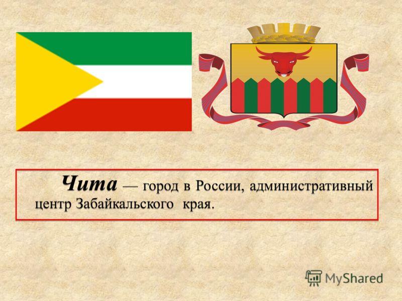 Чита город в России, административный центр Забайкальского края.