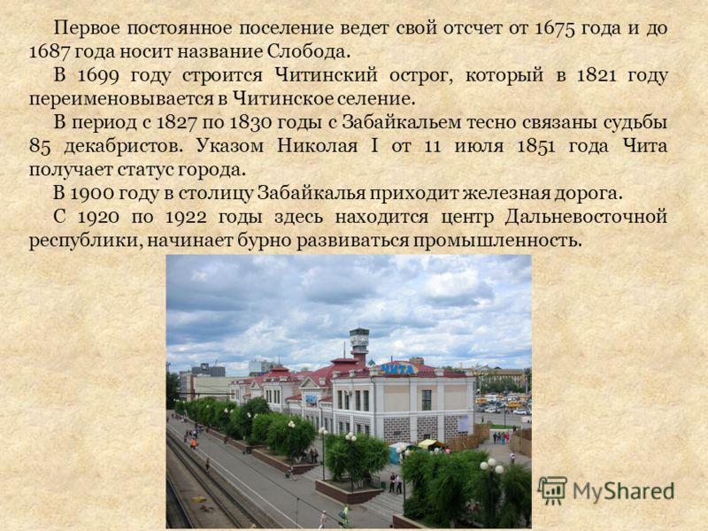 Первое постоянное поселение ведет свой отсчет от 1675 года и до 1687 года носит название Слобода. В 1699 году строится Читинский острог, который в 1821 году переименовывается в Читинское селение. В период с 1827 по 1830 годы с Забайкальем тесно связа