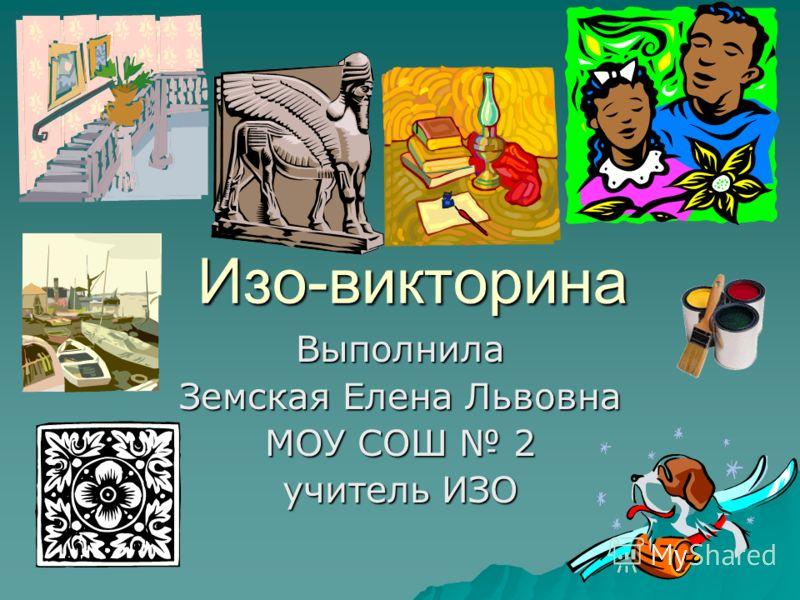 Изо-викторина Выполнила Земская Елена Львовна МОУ СОШ 2 учитель ИЗО