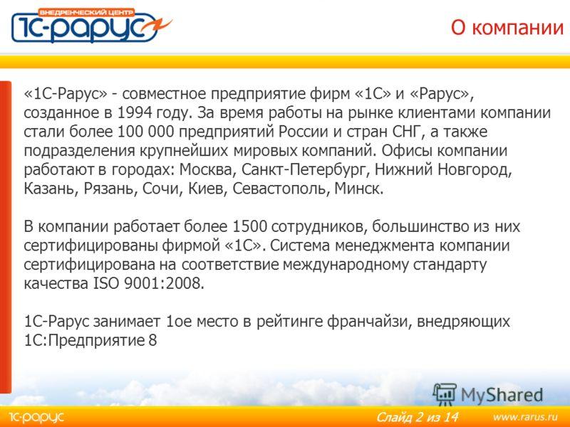 Слайд 2 из 14 «1С-Рарус» - совместное предприятие фирм «1С» и «Рарус», созданное в 1994 году. За время работы на рынке клиентами компании стали более 100 000 предприятий России и стран СНГ, а также подразделения крупнейших мировых компаний. Офисы ком