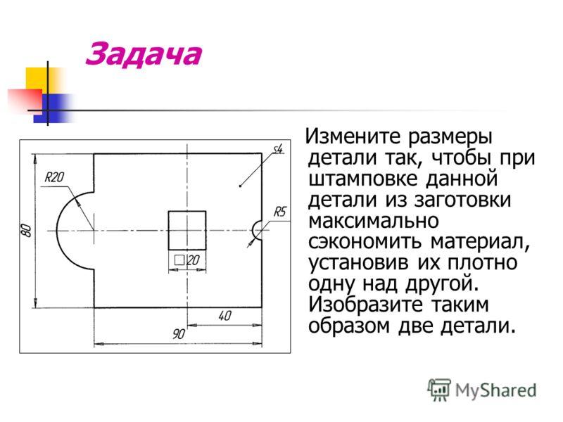 Примеры творческих графических задач Задача 1. Перекомбинировать конструктивные элементы детали так, чтобы она имела две плоскости симметрии. 2. Построить чертеж новой детали.