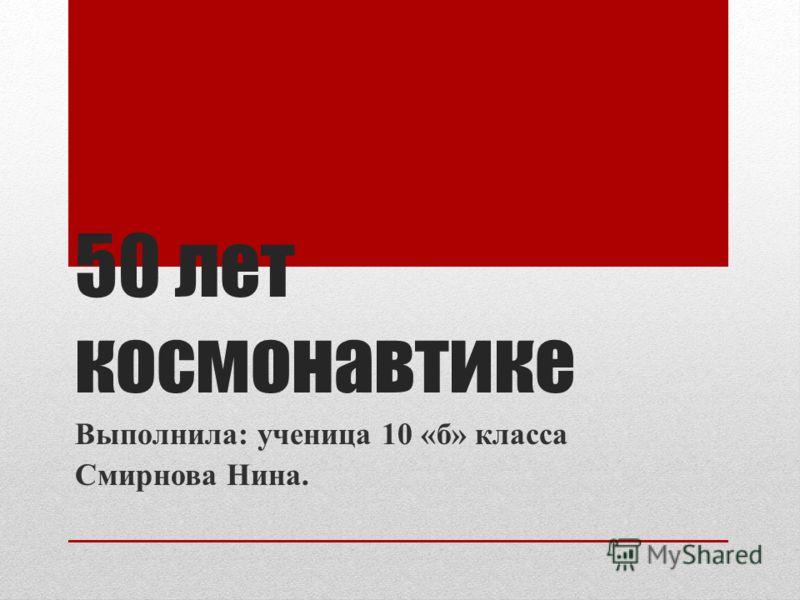 50 лет космонавтике Выполнила: ученица 10 «б» класса Смирнова Нина.
