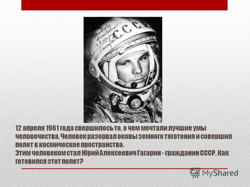 12 апреля 1961 года свершилось то, о чем мечтали лучшие умы человечества. Человек разорвал оковы земного тяготения и совершил полет в космическое пространство. Этим человеком стал Юрий Алексеевич Гагарин - гражданин СССР. Как готовился этот полет?