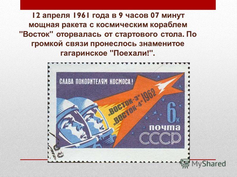 12 апреля 1961 года в 9 часов 07 минут мощная ракета с космическим кораблем  Восток  оторвалась от стартового стола. По громкой связи пронеслось знаменитое гагаринское  Поехали !.
