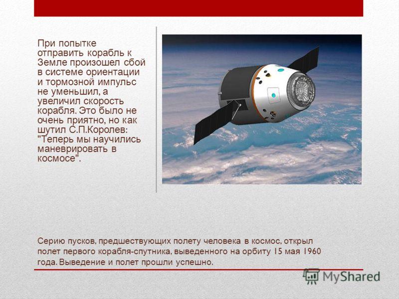 Серию пусков, предшествующих полету человека в космос, открыл полет первого корабля - спутника, выведенного на орбиту 15 мая 1960 года. Выведение и полет прошли успешно. При попытке отправить корабль к Земле произошел сбой в системе ориентации и торм