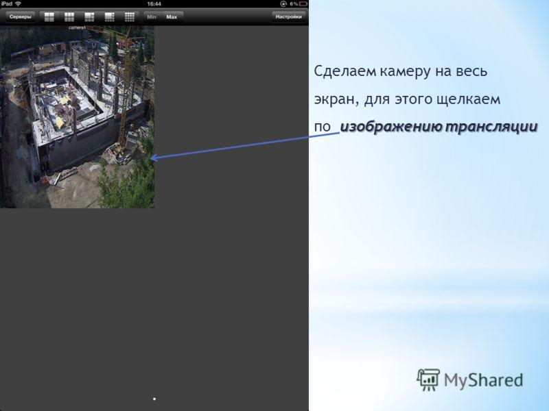 Сделаем камеру на весь экран, для этого щелкаем изображению трансляции по изображению трансляции