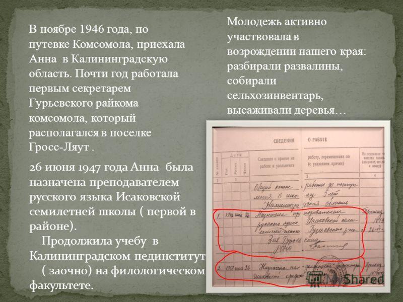 В ноябре 1946 года, по путевке Комсомола, приехала Анна в Калининградскую область. Почти год работала первым секретарем Гурьевского райкома комсомола, который располагался в поселке Гросс-Ляут. Молодежь активно участвовала в возрождении нашего края: