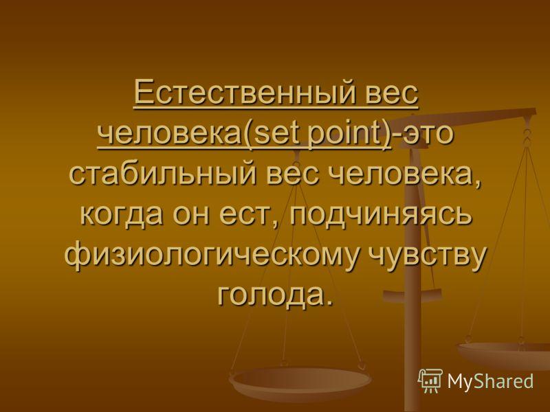 Естественный вес человека(set point)-это стабильный вес человека, когда он ест, подчиняясь физиологическому чувству голода.